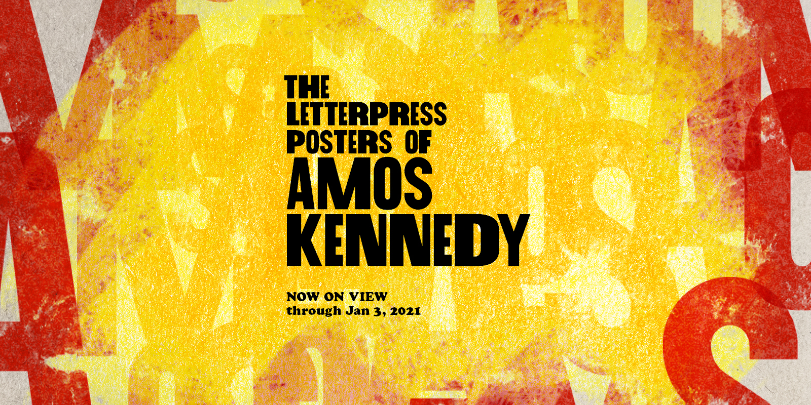 A graphic imitation of letterpressing with letters scrambled in the background in red with a yellow hue. the text reads the letterpress portraits of Amos Kennedy now on view through Jan 3